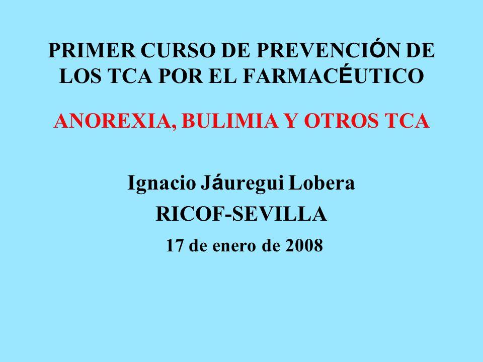 PRIMER CURSO DE PREVENCI Ó N DE LOS TCA POR EL FARMAC É UTICO ANOREXIA, BULIMIA Y OTROS TCA Ignacio J á uregui Lobera RICOF-SEVILLA 17 de enero de 2008