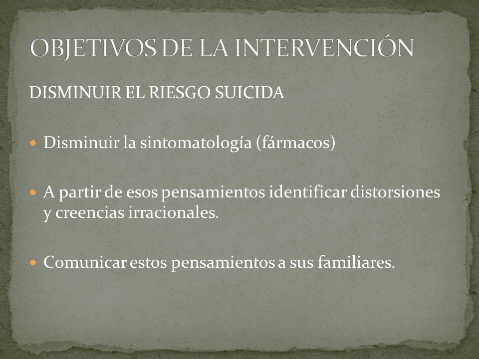 DISMINUIR EL RIESGO SUICIDA Disminuir la sintomatología (fármacos) A partir de esos pensamientos identificar distorsiones y creencias irracionales.
