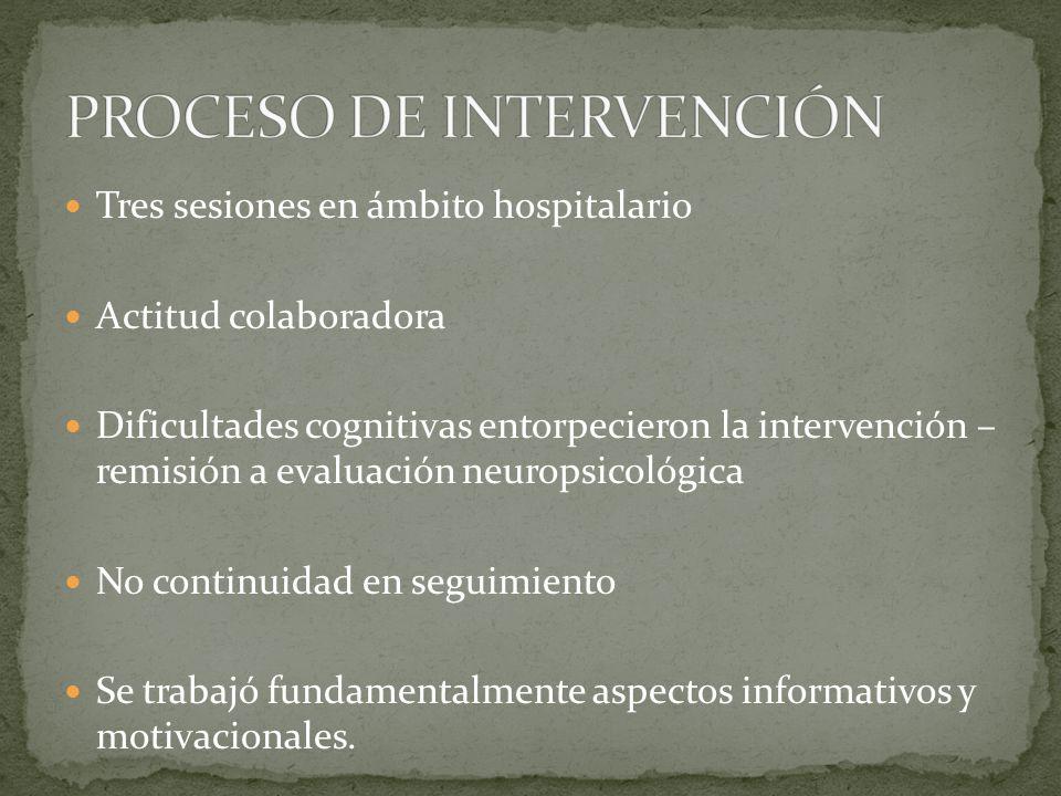 Tres sesiones en ámbito hospitalario Actitud colaboradora Dificultades cognitivas entorpecieron la intervención – remisión a evaluación neuropsicológica No continuidad en seguimiento Se trabajó fundamentalmente aspectos informativos y motivacionales.