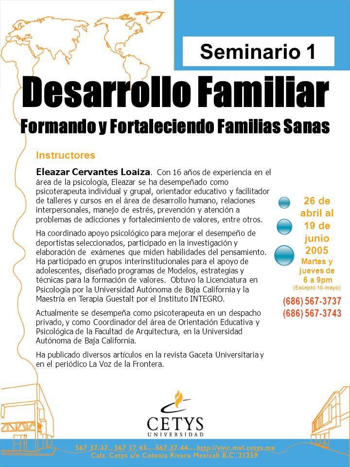 Desarrollo Familiar Formando y Fortaleciendo Familias Sanas 26 de abril al 19 de junio 2005 Martes y jueves de 6 a 9pm (Excepto 10-mayo) Seminario 1 (686) 567-3737 (686) 567-3743 Instructores Eleazar Cervantes Loaiza.