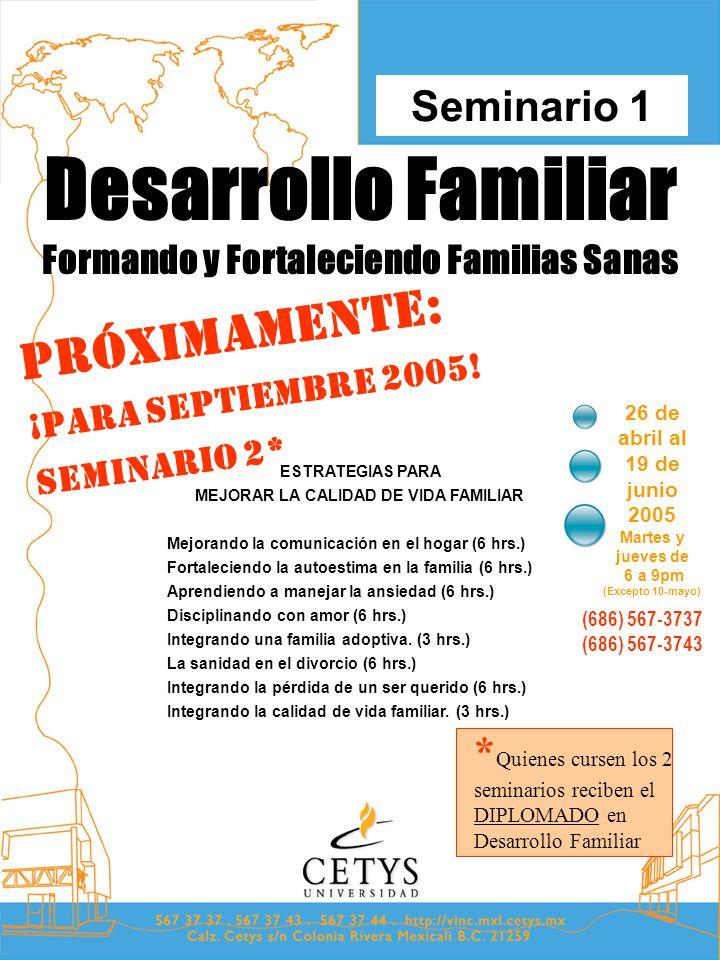 Desarrollo Familiar Formando y Fortaleciendo Familias Sanas 26 de abril al 19 de junio 2005 Martes y jueves de 6 a 9pm (Excepto 10-mayo) Seminario 1 (686) 567-3737 (686) 567-3743 ESTRATEGIAS PARA MEJORAR LA CALIDAD DE VIDA FAMILIAR Mejorando la comunicación en el hogar (6 hrs.) Fortaleciendo la autoestima en la familia (6 hrs.) Aprendiendo a manejar la ansiedad (6 hrs.) Disciplinando con amor (6 hrs.) Integrando una familia adoptiva.