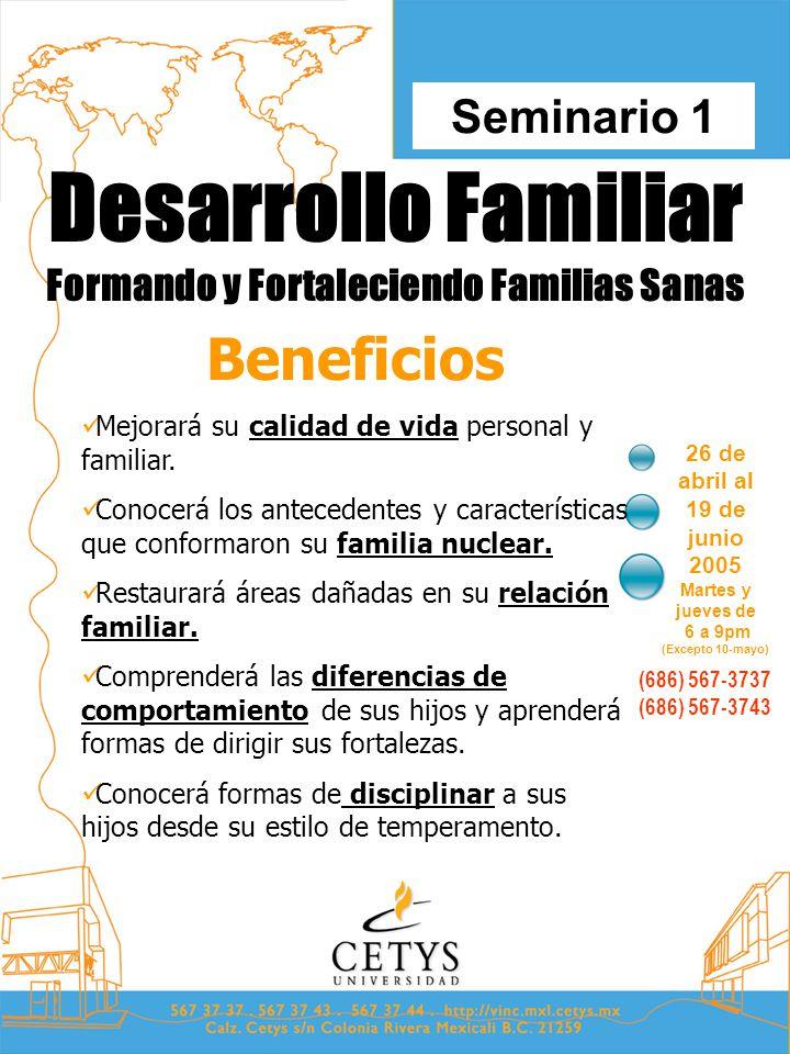 Desarrollo Familiar Formando y Fortaleciendo Familias Sanas 26 de abril al 19 de junio 2005 Martes y jueves de 6 a 9pm (Excepto 10-mayo) Seminario 1 (686) 567-3737 (686) 567-3743 Beneficios Mejorará su calidad de vida personal y familiar.