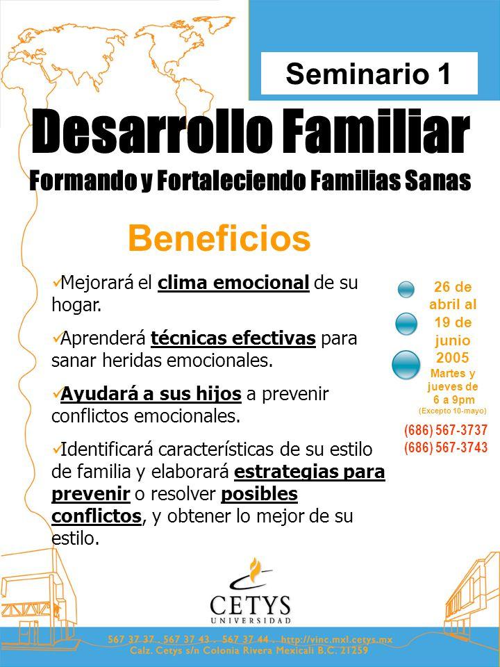 Desarrollo Familiar Formando y Fortaleciendo Familias Sanas 26 de abril al 19 de junio 2005 Martes y jueves de 6 a 9pm (Excepto 10-mayo) Seminario 1 (686) 567-3737 (686) 567-3743 Beneficios Mejorará el clima emocional de su hogar.