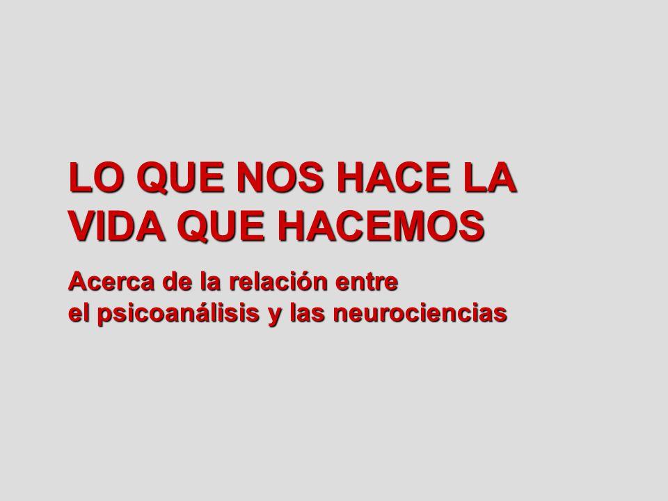 LO QUE NOS HACE LA VIDA QUE HACEMOS Acerca de la relación entre el psicoanálisis y las neurociencias