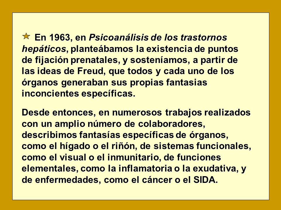 En 1963, en Psicoanálisis de los trastornos hepáticos, planteábamos la existencia de puntos de fijación prenatales, y sosteníamos, a partir de las ideas de Freud, que todos y cada uno de los órganos generaban sus propias fantasias inconcientes específicas.