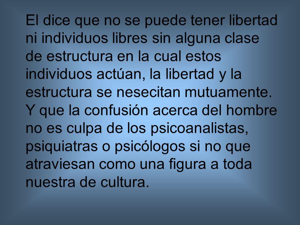 El dice que no se puede tener libertad ni individuos libres sin alguna clase de estructura en la cual estos individuos actúan, la libertad y la estructura se nesecitan mutuamente.