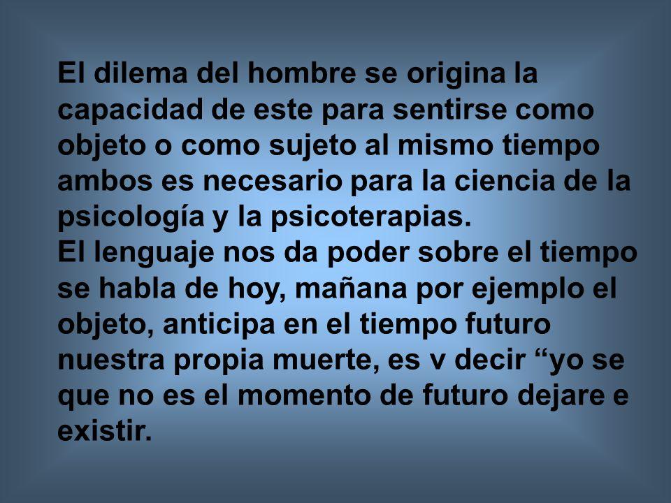 El dilema del hombre se origina la capacidad de este para sentirse como objeto o como sujeto al mismo tiempo ambos es necesario para la ciencia de la psicología y la psicoterapias.