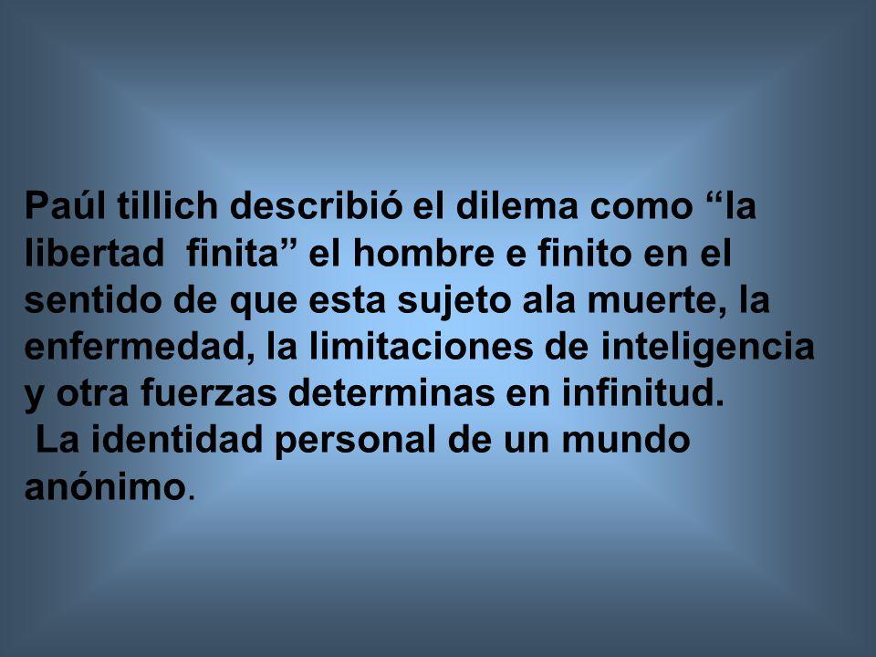 Paúl tillich describió el dilema como la libertad finita el hombre e finito en el sentido de que esta sujeto ala muerte, la enfermedad, la limitaciones de inteligencia y otra fuerzas determinas en infinitud.