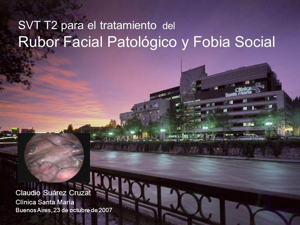 SVT T2 para el tratamiento del Rubor Facial Patológico y Fobia Social Claudio Suárez Cruzat Clínica Santa María Buenos Aires, 23 de octubre de 2007