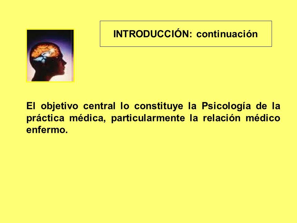 INTRODUCCIÓN: continuación El objetivo central lo constituye la Psicología de la práctica médica, particularmente la relación médico enfermo.