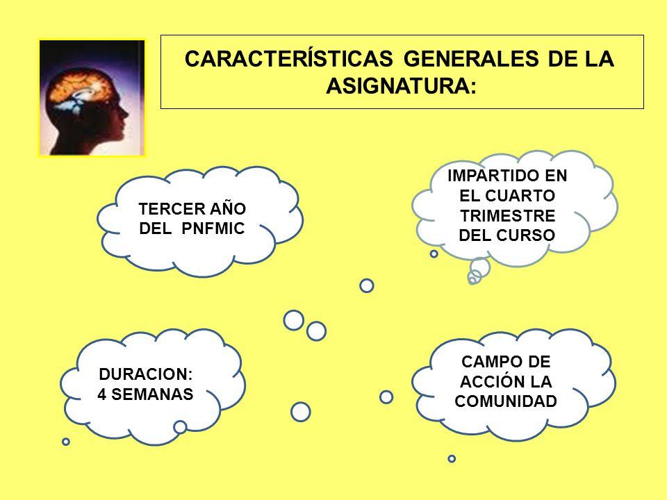 CARACTERÍSTICAS GENERALES DE LA ASIGNATURA: IMPARTIDO EN EL CUARTO TRIMESTRE DEL CURSO DURACION: 4 SEMANAS CAMPO DE ACCIÓN LA COMUNIDAD TERCER AÑO DEL PNFMIC