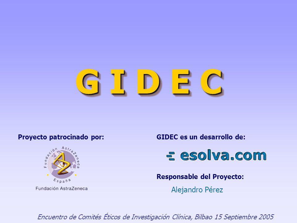 G I D E C Encuentro de Comités Éticos de Investigación Clínica, Bilbao 15 Septiembre 2005 Proyecto patrocinado por:GIDEC es un desarrollo de: Responsable del Proyecto: Alejandro Pérez