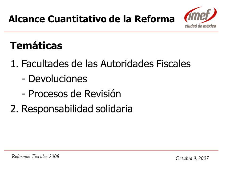 Octubre 9, 2007 Reformas Fiscales 2008 Alcance Cuantitativo de la Reforma Temáticas 1.Facultades de las Autoridades Fiscales - Devoluciones - Procesos de Revisión 2.Responsabilidad solidaria