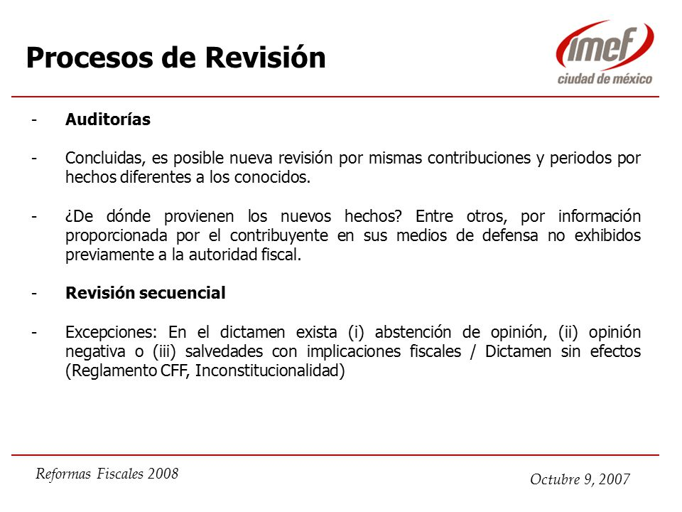 Octubre 9, 2007 Reformas Fiscales 2008 Procesos de Revisión -Auditorías -Concluidas, es posible nueva revisión por mismas contribuciones y periodos por hechos diferentes a los conocidos.