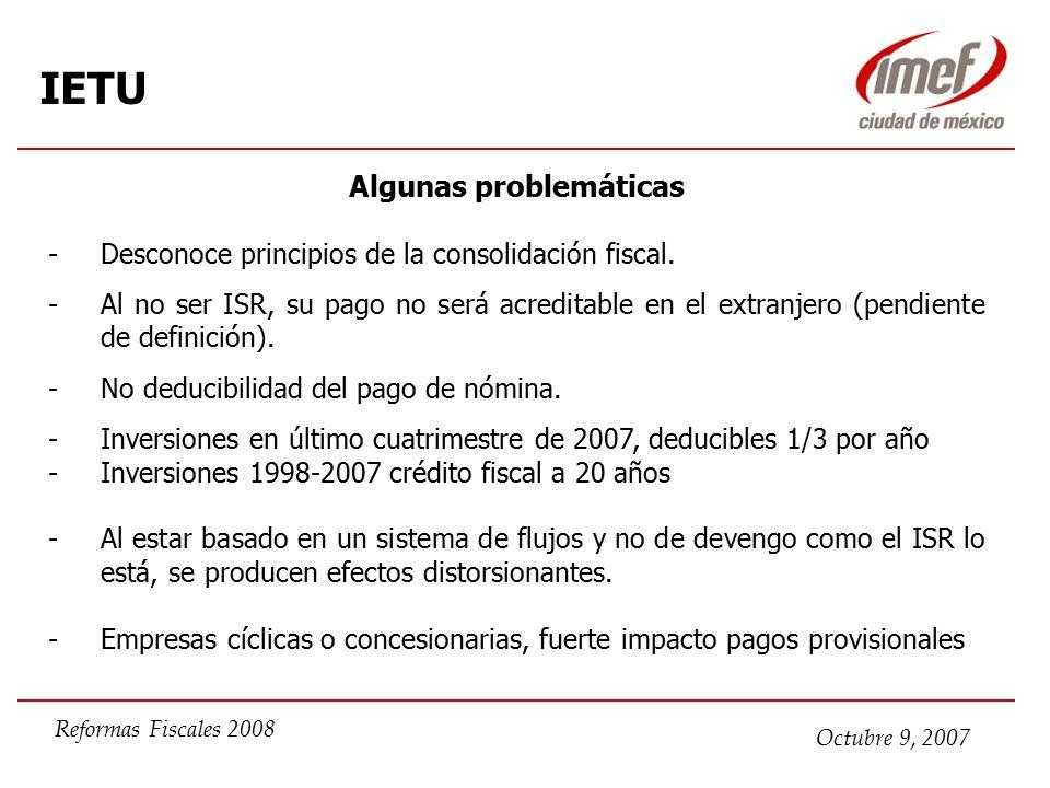 Octubre 9, 2007 Reformas Fiscales 2008 IETU Algunas problemáticas -Desconoce principios de la consolidación fiscal.