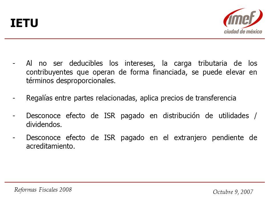 Octubre 9, 2007 Reformas Fiscales 2008 IETU -Al no ser deducibles los intereses, la carga tributaria de los contribuyentes que operan de forma financiada, se puede elevar en términos desproporcionales.