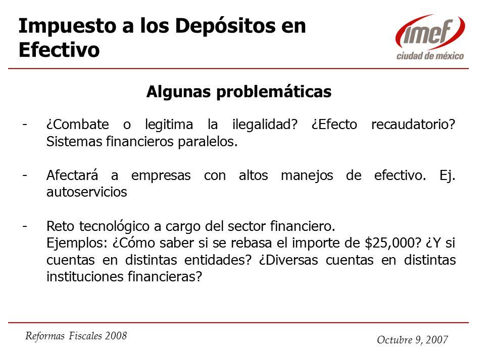 Octubre 9, 2007 Reformas Fiscales 2008 Impuesto a los Depósitos en Efectivo Algunas problemáticas -¿Combate o legitima la ilegalidad.