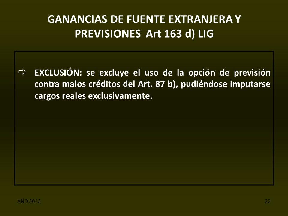 AÑO 201322 GANANCIAS DE FUENTE EXTRANJERA Y PREVISIONES Art 163 d) LIG  EXCLUSIÓN: se excluye el uso de la opción de previsión contra malos créditos del Art.