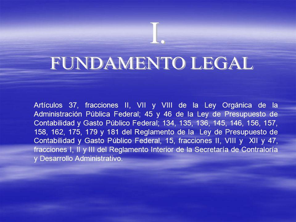 Artículos 37, fracciones II, VII y VIII de la Ley Orgánica de la Administración Pública Federal; 45 y 46 de la Ley de Presupuesto de Contabilidad y Gasto Público Federal; 134, 135, 136, 145, 146, 156, 157, 158, 162, 175, 179 y 181 del Reglamento de la Ley de Presupuesto de Contabilidad y Gasto Público Federal, 15, fracciones II, VIII y XII y 47, fracciones I, II y III del Reglamento Interior de la Secretaría de Contraloría y Desarrollo Administrativo.