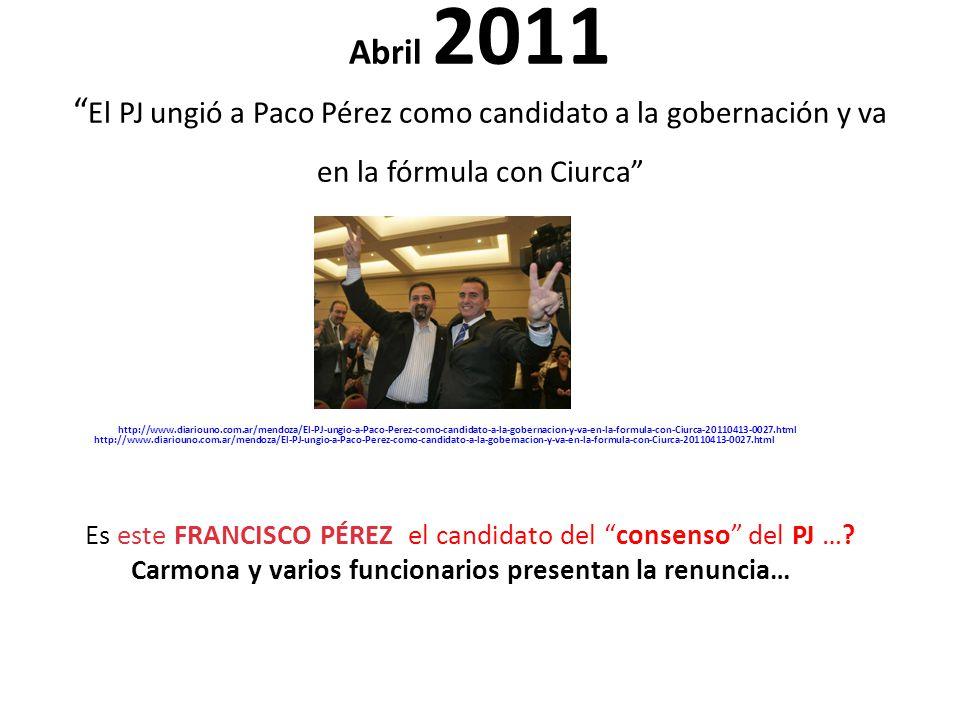Abril 2011 El PJ ungió a Paco Pérez como candidato a la gobernación y va en la fórmula con Ciurca http://www.diariouno.com.ar/mendoza/El-PJ-ungio-a-Paco-Perez-como-candidato-a-la-gobernacion-y-va-en-la-formula-con-Ciurca-20110413-0027.html http://www.diariouno.com.ar/mendoza/El-PJ-ungio-a-Paco-Perez-como-candidato-a-la-gobernacion-y-va-en-la-formula-con-Ciurca-20110413-0027.html Es este FRANCISCO PÉREZ el candidato del consenso del PJ ….