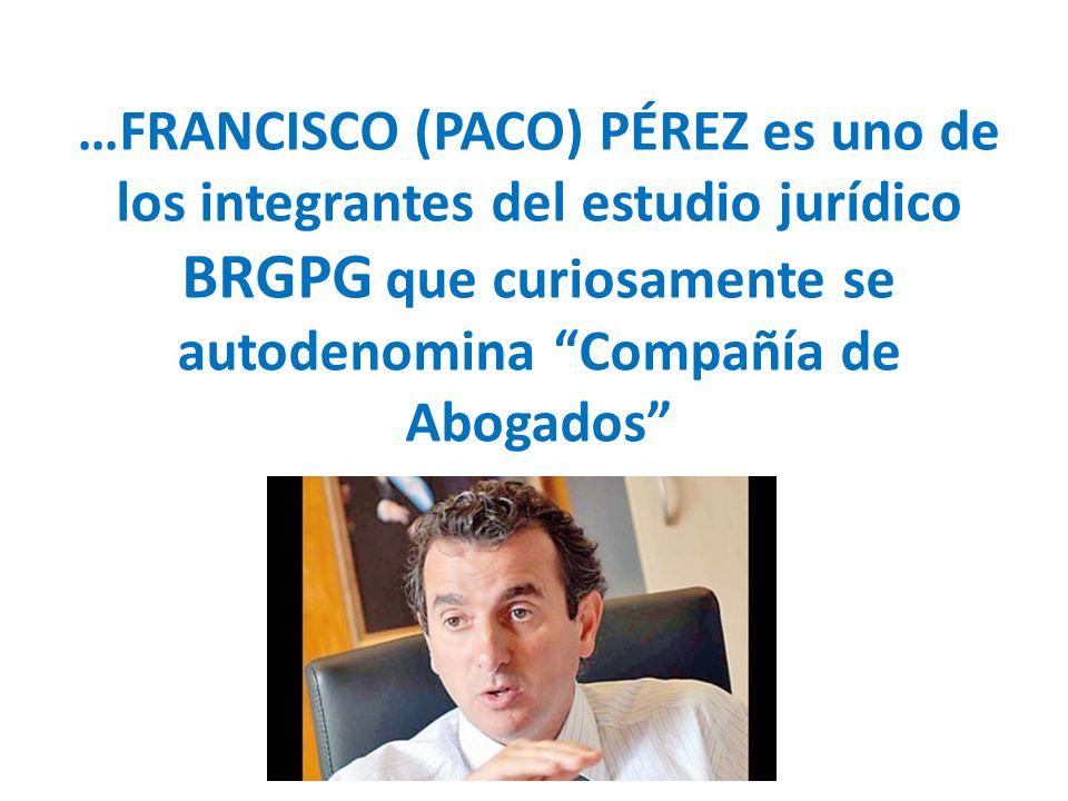 …FRANCISCO (PACO) PÉREZ es uno de los integrantes del estudio jurídico BRGPG que curiosamente se autodenomina Compañía de Abogados