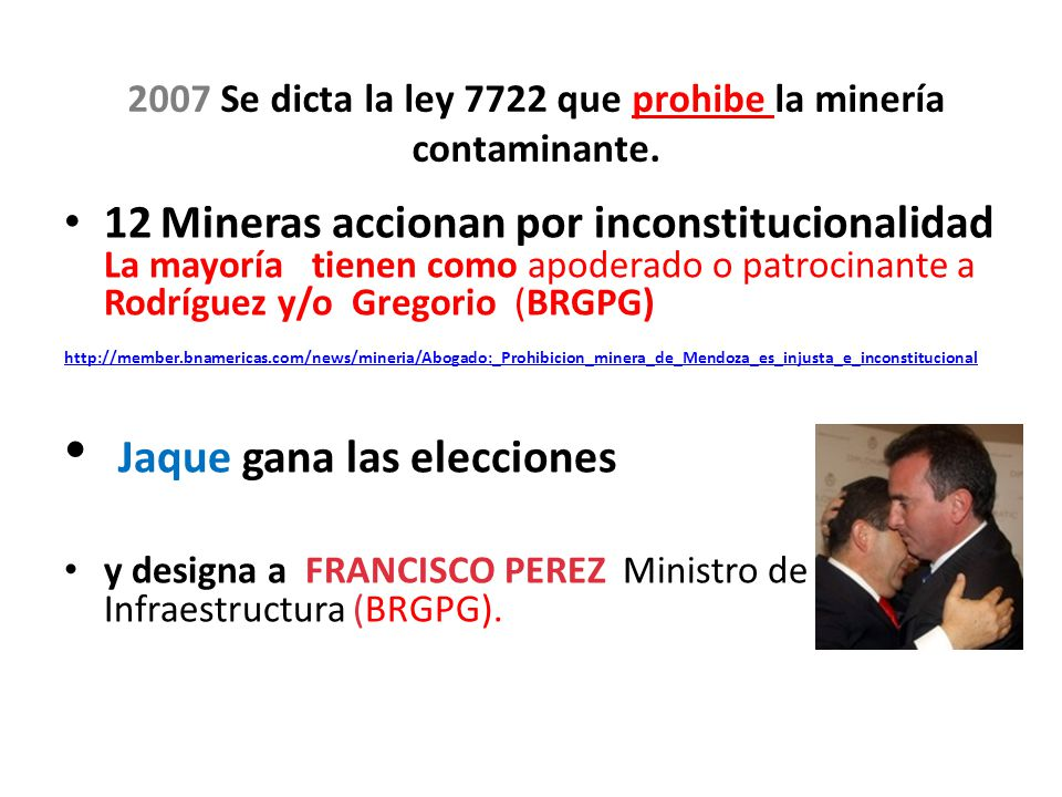 12 Mineras accionan por inconstitucionalidad La mayoría tienen como apoderado o patrocinante a Rodríguez y/o Gregorio (BRGPG) http://member.bnamericas.com/news/mineria/Abogado:_Prohibicion_minera_de_Mendoza_es_injusta_e_inconstitucional Jaque gana las elecciones y designa a FRANCISCO PEREZ Ministro de Infraestructura (BRGPG).