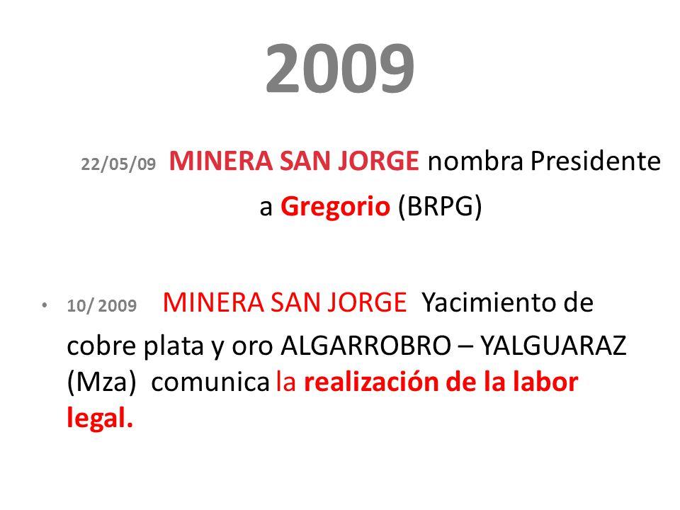 2009 22/05/09 MINERA SAN JORGE nombra Presidente a Gregorio (BRPG) 10/ 2009 MINERA SAN JORGE Yacimiento de cobre plata y oro ALGARROBRO – YALGUARAZ (Mza) comunica la realización de la labor legal.