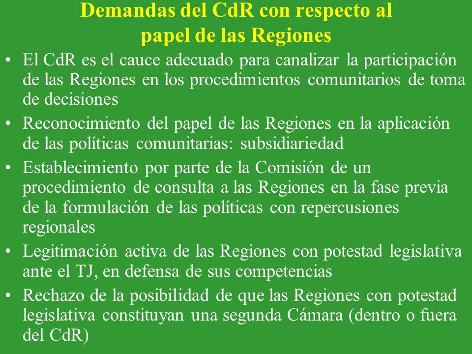 Demandas del CdR con respecto al papel de las Regiones El CdR es el cauce adecuado para canalizar la participación de las Regiones en los procedimientos comunitarios de toma de decisiones Reconocimiento del papel de las Regiones en la aplicación de las políticas comunitarias: subsidiariedad Establecimiento por parte de la Comisión de un procedimiento de consulta a las Regiones en la fase previa de la formulación de las políticas con repercusiones regionales Legitimación activa de las Regiones con potestad legislativa ante el TJ, en defensa de sus competencias Rechazo de la posibilidad de que las Regiones con potestad legislativa constituyan una segunda Cámara (dentro o fuera del CdR)