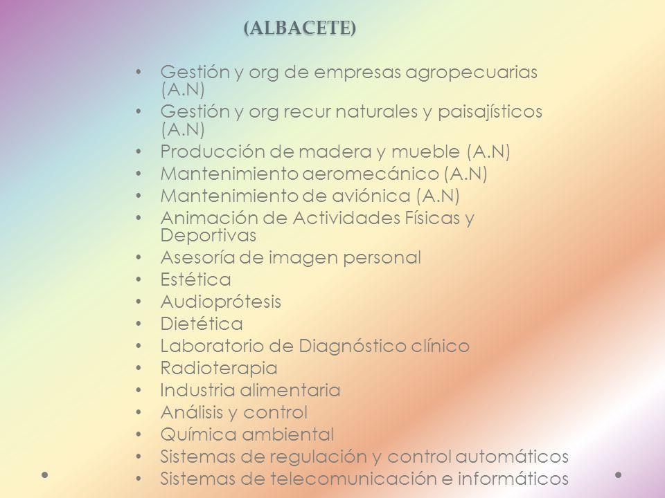 CICLOS FORMATIVOS DE GRADO SUPERIOR (ALBACETE) Gestión y org de empresas agropecuarias (A.N) Gestión y org recur naturales y paisajísticos (A.N) Producción de madera y mueble (A.N) Mantenimiento aeromecánico (A.N) Mantenimiento de aviónica (A.N) Animación de Actividades Físicas y Deportivas Asesoría de imagen personal Estética Audioprótesis Dietética Laboratorio de Diagnóstico clínico Radioterapia Industria alimentaria Análisis y control Química ambiental Sistemas de regulación y control automáticos Sistemas de telecomunicación e informáticos