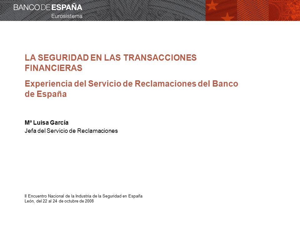 LA SEGURIDAD EN LAS TRANSACCIONES FINANCIERAS Experiencia del Servicio de Reclamaciones del Banco de España Mª Luisa García Jefa del Servicio de Reclamaciones II Encuentro Nacional de la Industria de la Seguridad en España León, del 22 al 24 de octubre de 2008