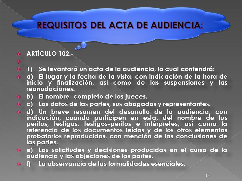  ARTÍCULO 102.-   1)Se levantará un acta de la audiencia, la cual contendrá:  a)El lugar y la fecha de la vista, con indicación de la hora de inicio y finalización, así como de las suspensiones y las reanudaciones.