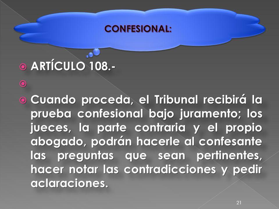  ARTÍCULO 108.-   Cuando proceda, el Tribunal recibirá la prueba confesional bajo juramento; los jueces, la parte contraria y el propio abogado, podrán hacerle al confesante las preguntas que sean pertinentes, hacer notar las contradicciones y pedir aclaraciones.