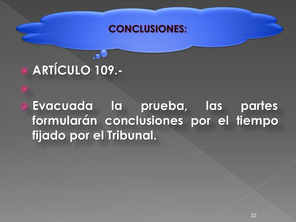  ARTÍCULO 109.-   Evacuada la prueba, las partes formularán conclusiones por el tiempo fijado por el Tribunal.