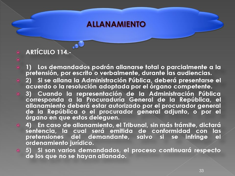  ARTÍCULO 114.-   1)Los demandados podrán allanarse total o parcialmente a la pretensión, por escrito o verbalmente, durante las audiencias.