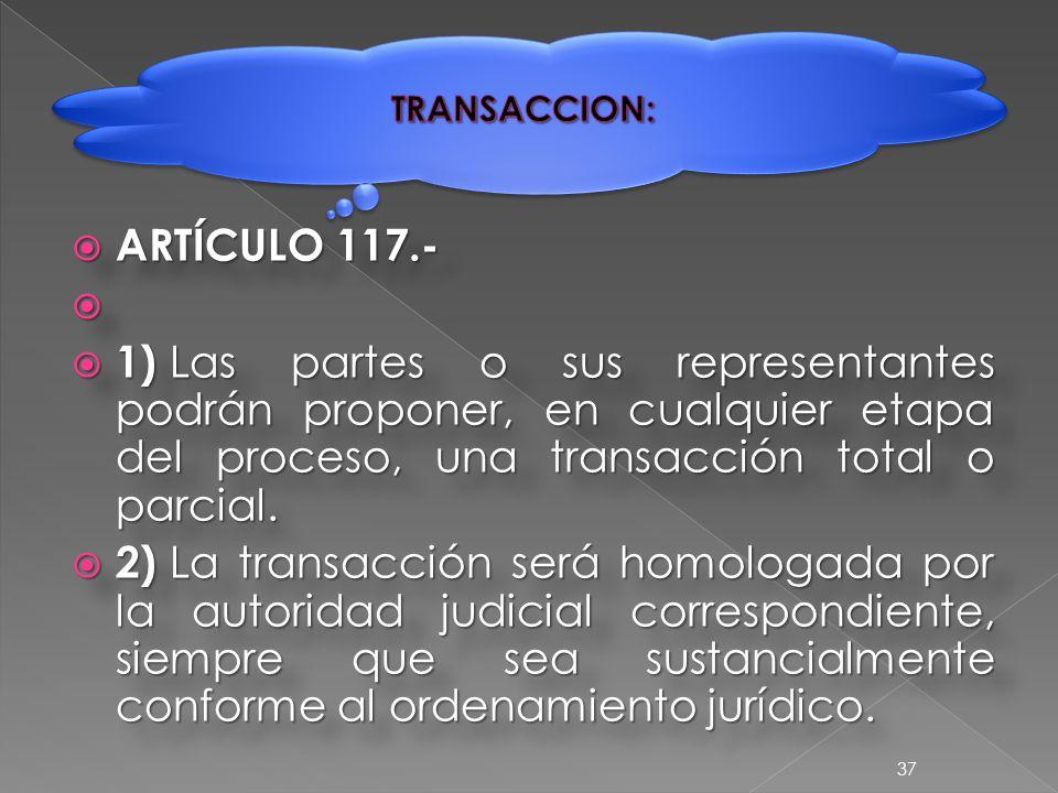  ARTÍCULO 117.-   1) Las partes o sus representantes podrán proponer, en cualquier etapa del proceso, una transacción total o parcial.