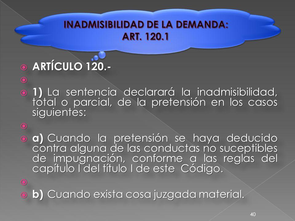 ARTÍCULO 120.-   1) La sentencia declarará la inadmisibilidad, total o parcial, de la pretensión en los casos siguientes:   a) Cuando la pretensión se haya deducido contra alguna de las conductas no suceptibles de impugnación, conforme a las reglas del capítulo I del título I de este Código.