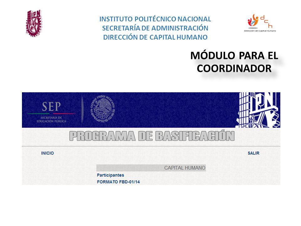 INSTITUTO POLITÉCNICO NACIONAL SECRETARÍA DE ADMINISTRACIÓN DIRECCIÓN DE CAPITAL HUMANO MÓDULO PARA EL COORDINADOR