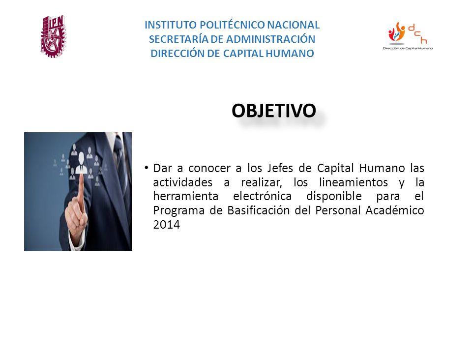 INSTITUTO POLITÉCNICO NACIONAL SECRETARÍA DE ADMINISTRACIÓN DIRECCIÓN DE CAPITAL HUMANO REQUISITOS Dar a conocer a los Jefes de Capital Humano las actividades a realizar, los lineamientos y la herramienta electrónica disponible para el Programa de Basificación del Personal Académico 2014 OBJETIVO