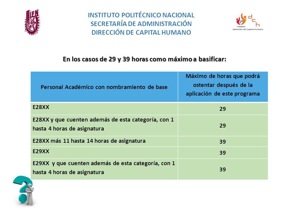 En los casos de 29 y 39 horas como máximo a basificar: INSTITUTO POLITÉCNICO NACIONAL SECRETARÍA DE ADMINISTRACIÓN DIRECCIÓN DE CAPITAL HUMANO Personal Académico con nombramiento de base Máximo de horas que podrá ostentar después de la aplicación de este programa E28XX 29 E28XX y que cuenten además de esta categoría, con 1 hasta 4 horas de asignatura 29 E28XX más 11 hasta 14 horas de asignatura 39 E29XX 39 E29XX y que cuenten además de esta categoría, con 1 hasta 4 horas de asignatura 39