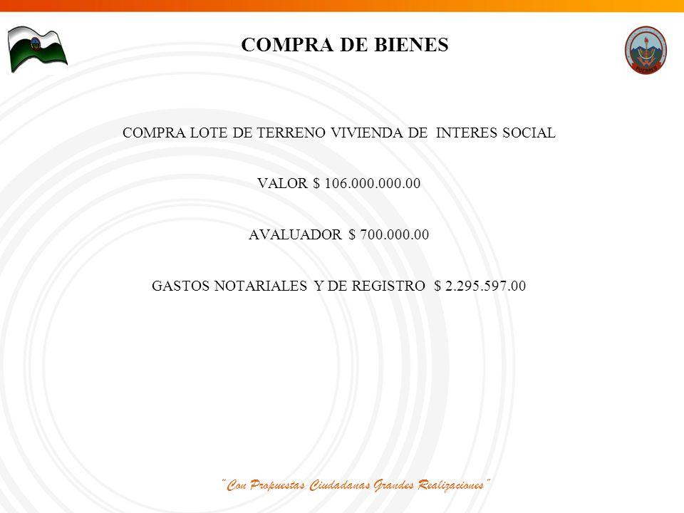 Con Propuestas Ciudadanas Grandes Realizaciones COMPRA DE BIENES COMPRA LOTE DE TERRENO VIVIENDA DE INTERES SOCIAL VALOR $ 106.000.000.00 AVALUADOR $ 700.000.00 GASTOS NOTARIALES Y DE REGISTRO $ 2.295.597.00