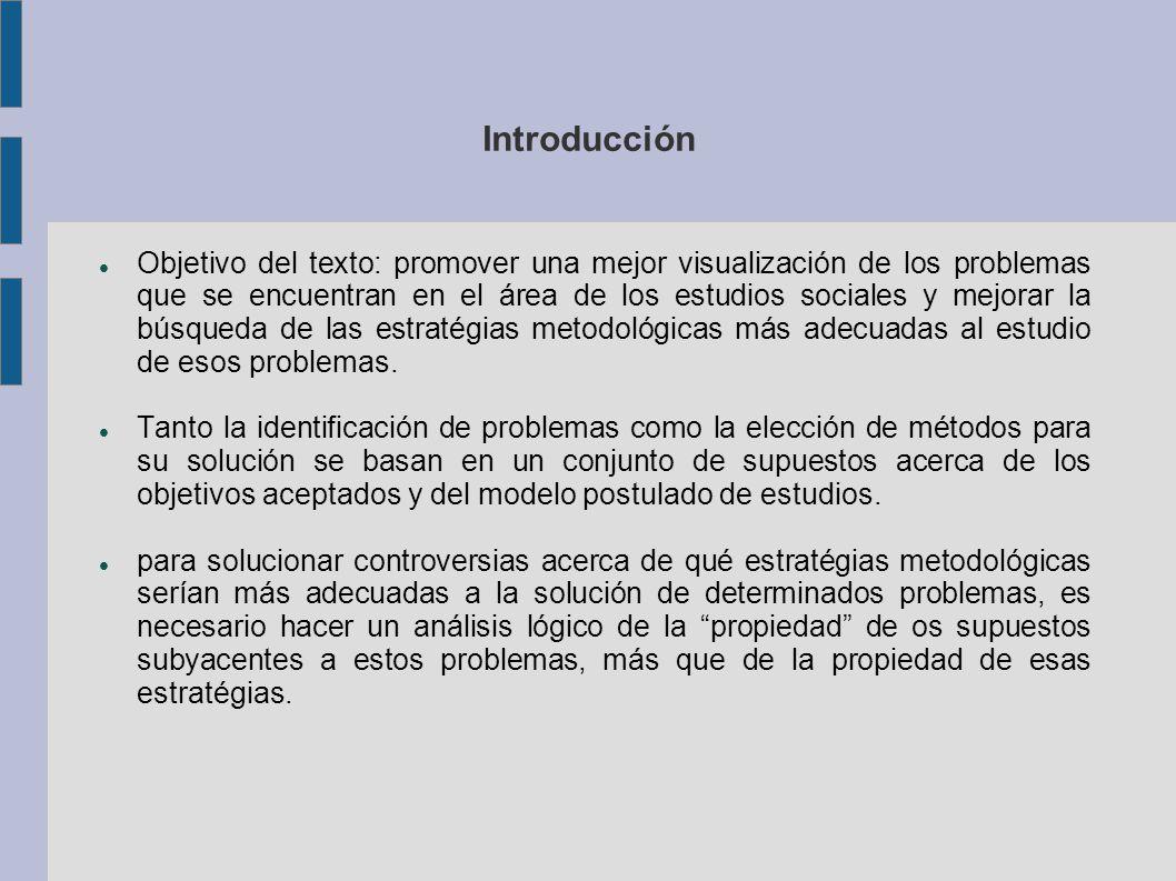 Introducción Objetivo del texto: promover una mejor visualización de los problemas que se encuentran en el área de los estudios sociales y mejorar la búsqueda de las estratégias metodológicas más adecuadas al estudio de esos problemas.