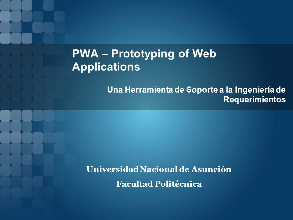 PWA – Prototyping of Web Applications Una Herramienta de Soporte a la Ingeniería de Requerimientos Universidad Nacional de Asunción Facultad Politécnica