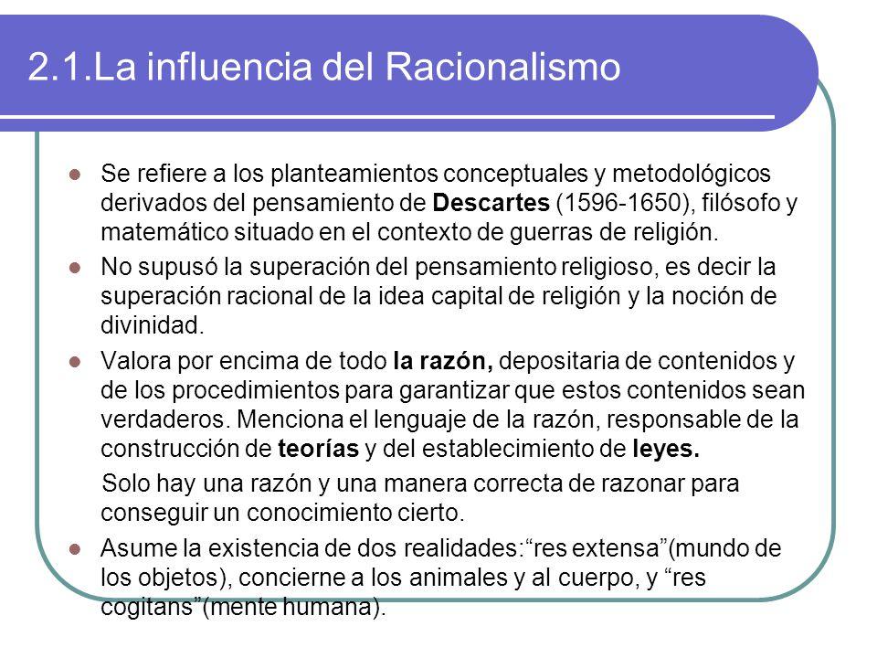 2.1.La influencia del Racionalismo Se refiere a los planteamientos conceptuales y metodológicos derivados del pensamiento de Descartes (1596-1650), filósofo y matemático situado en el contexto de guerras de religión.