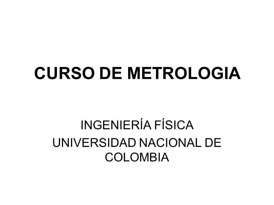 CURSO DE METROLOGIA INGENIERÍA FÍSICA UNIVERSIDAD NACIONAL DE COLOMBIA