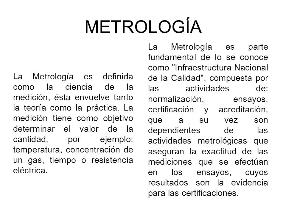 METROLOGÍA La Metrología es definida como la ciencia de la medición, ésta envuelve tanto la teoría como la práctica.