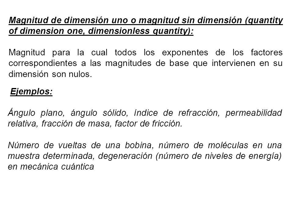 Magnitud de dimensión uno o magnitud sin dimensión (quantity of dimension one, dimensionless quantity): Magnitud para la cual todos los exponentes de los factores correspondientes a las magnitudes de base que intervienen en su dimensión son nulos.