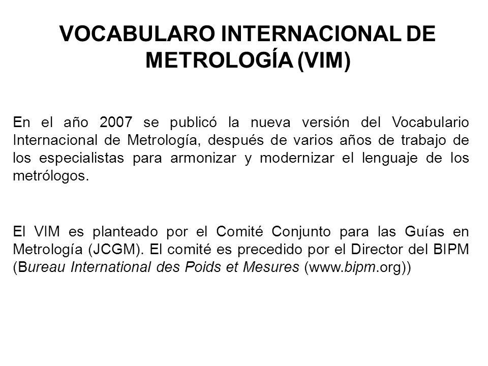 VOCABULARO INTERNACIONAL DE METROLOGÍA (VIM) En el año 2007 se publicó la nueva versión del Vocabulario Internacional de Metrología, después de varios años de trabajo de los especialistas para armonizar y modernizar el lenguaje de los metrólogos.