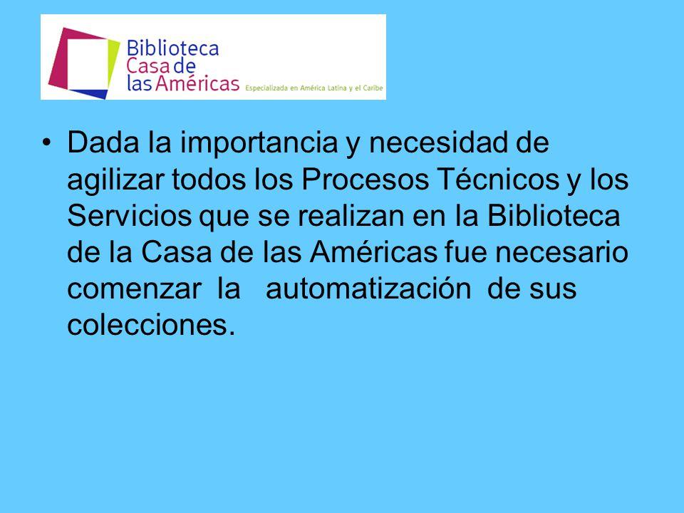Dada la importancia y necesidad de agilizar todos los Procesos Técnicos y los Servicios que se realizan en la Biblioteca de la Casa de las Américas fue necesario comenzar la automatización de sus colecciones.
