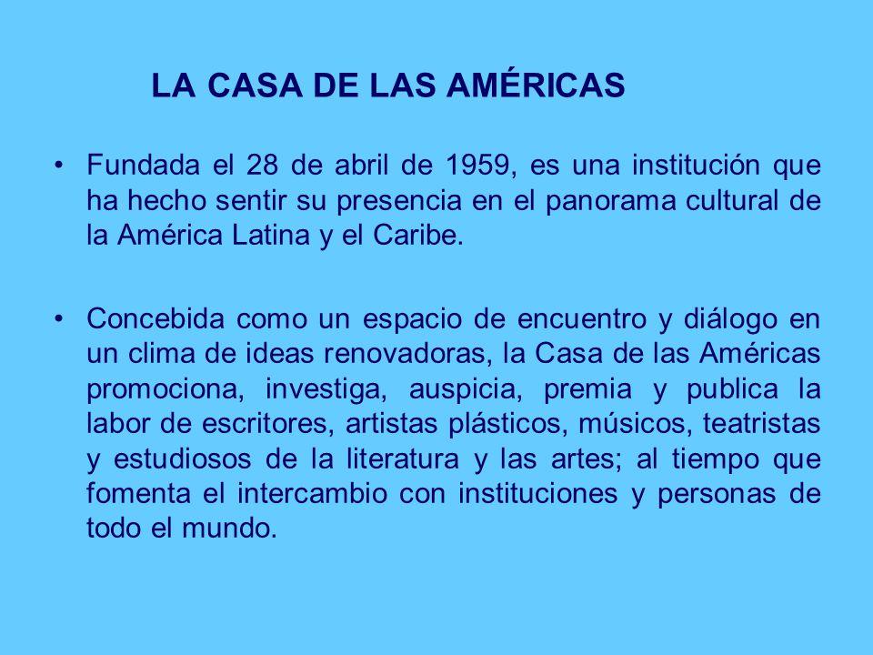 LA CASA DE LAS AMÉRICAS Fundada el 28 de abril de 1959, es una institución que ha hecho sentir su presencia en el panorama cultural de la América Latina y el Caribe.