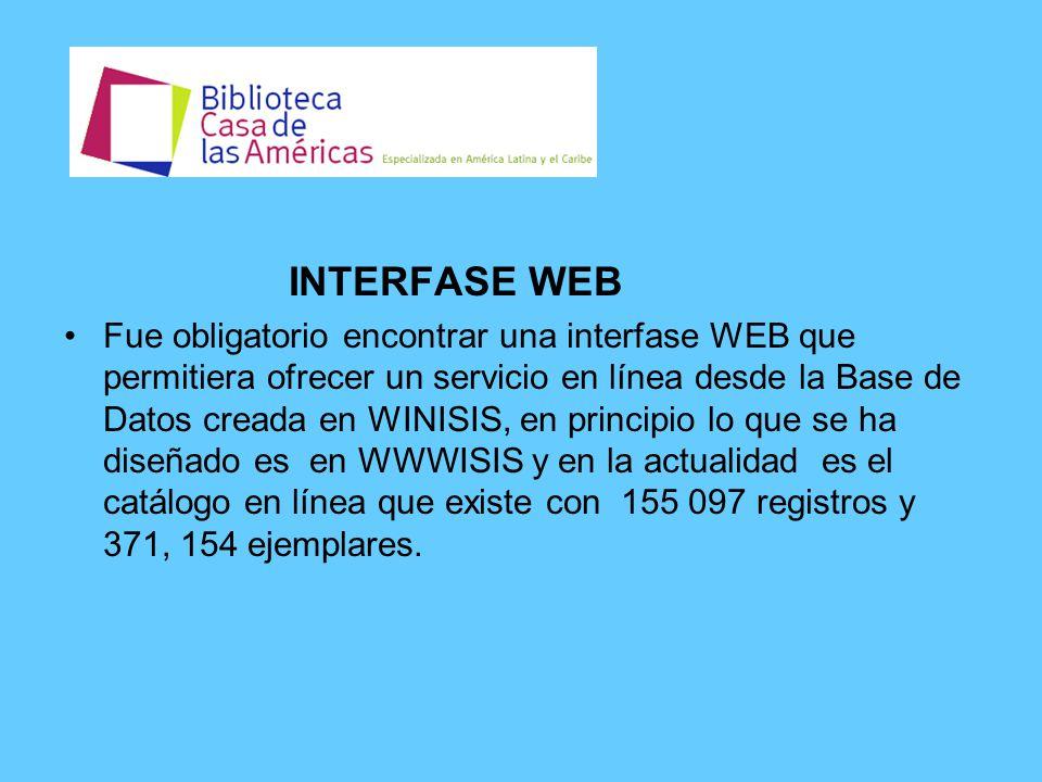 INTERFASE WEB Fue obligatorio encontrar una interfase WEB que permitiera ofrecer un servicio en línea desde la Base de Datos creada en WINISIS, en principio lo que se ha diseñado es en WWWISIS y en la actualidad es el catálogo en línea que existe con 155 097 registros y 371, 154 ejemplares.
